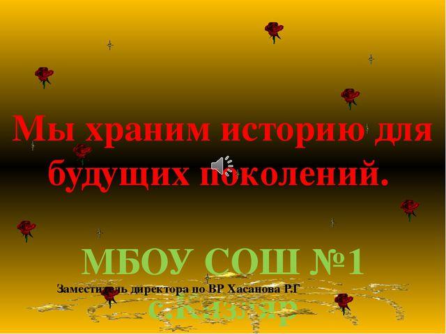 Мы храним историю для будущих поколений. МБОУ СОШ №1 с.Кизляр Заместитель ди...
