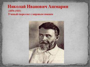 Николай Иванович Ашмарин (1870-1933) Ученый-тюрколог с мировым именем