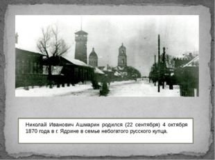 Николай Иванович Ашмарин родился (22 сентября) 4 октября 1870 года в г. Ядри