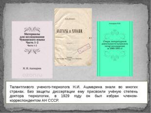 Талантливого ученого-тюрколога Н.И. Ашмарина знали во многих странах. Без за