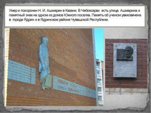 Умер и похоронен Н. И. Ашмарин в Казани. В Чебоксарах есть улица Ашмарина и