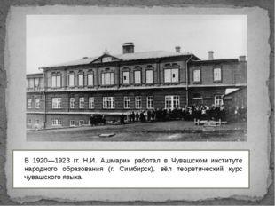 В 1920—1923 гг. Н.И. Ашмарин работал в Чувашском институте народного образов