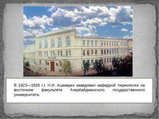 В 1923—1926 г.г. Н.И. Ашмарин заведовал кафедрой тюркологии на восточном фак