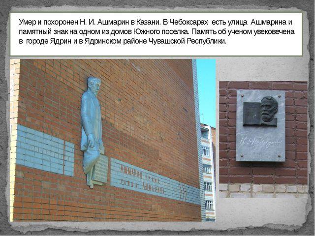 Умер и похоронен Н. И. Ашмарин в Казани. В Чебоксарах есть улица Ашмарина и...