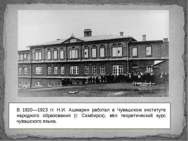 В 1920—1923 гг. Н.И. Ашмарин работал в Чувашском институте народного образов...