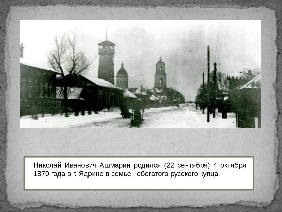 Николай Иванович Ашмарин родился (22 сентября) 4 октября 1870 года в г. Ядри...