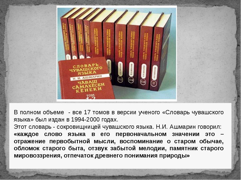 В полном объеме - все 17 томов в версии ученого «Словарь чувашского языка» бы...
