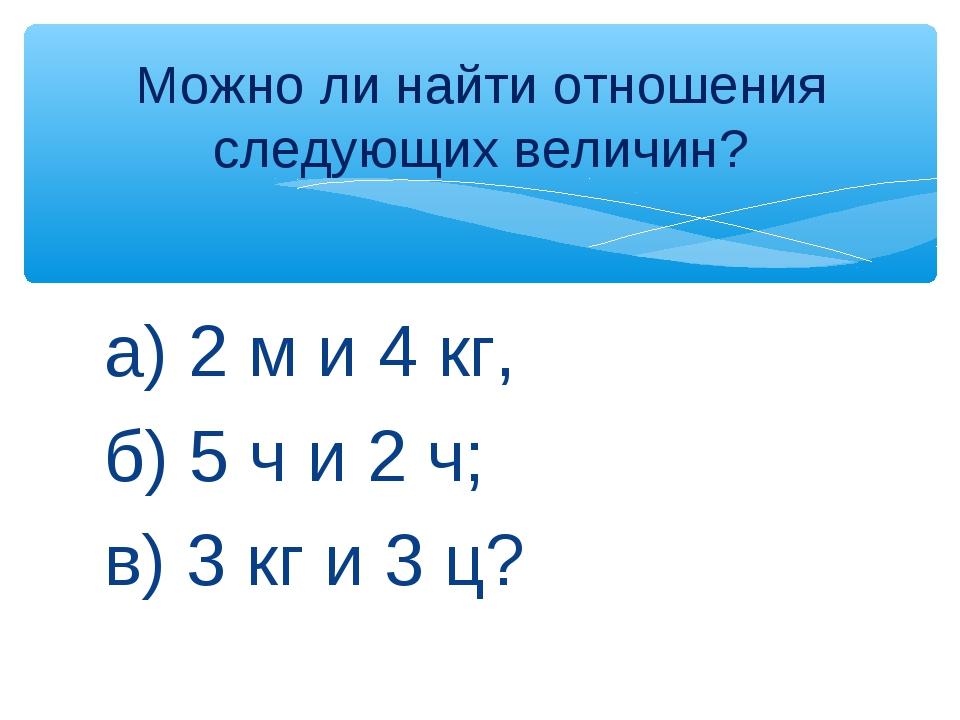а) 2 м и 4 кг, б) 5 ч и 2 ч; в) 3 кг и 3 ц? Можно ли найти отношения следующи...