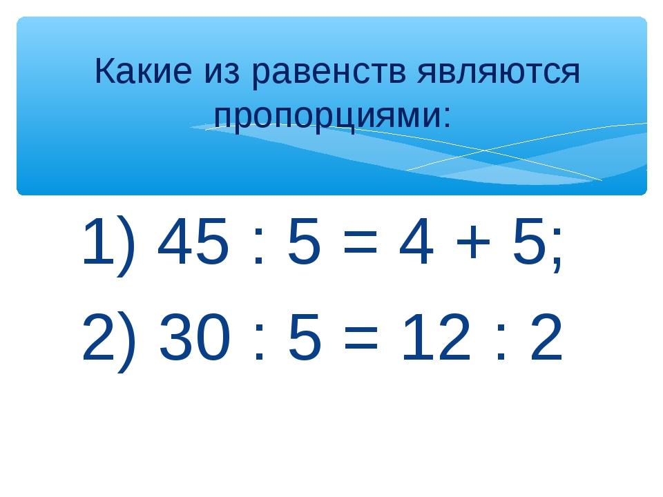 1) 45 : 5 = 4 + 5; 2) 30 : 5 = 12 : 2 Какие из равенств являются пропорциями: