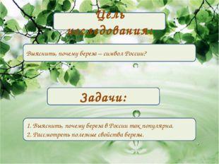 Цель исследования: Выяснить, почему береза – символ России? Задачи: 1. Выясни