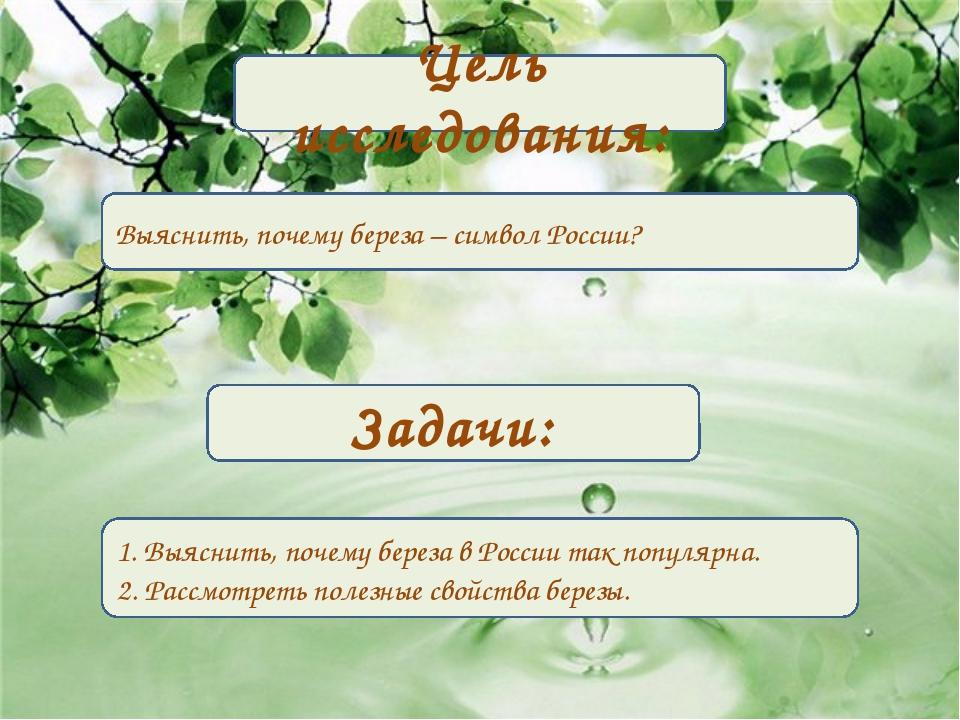 Цель исследования: Выяснить, почему береза – символ России? Задачи: 1. Выясни...
