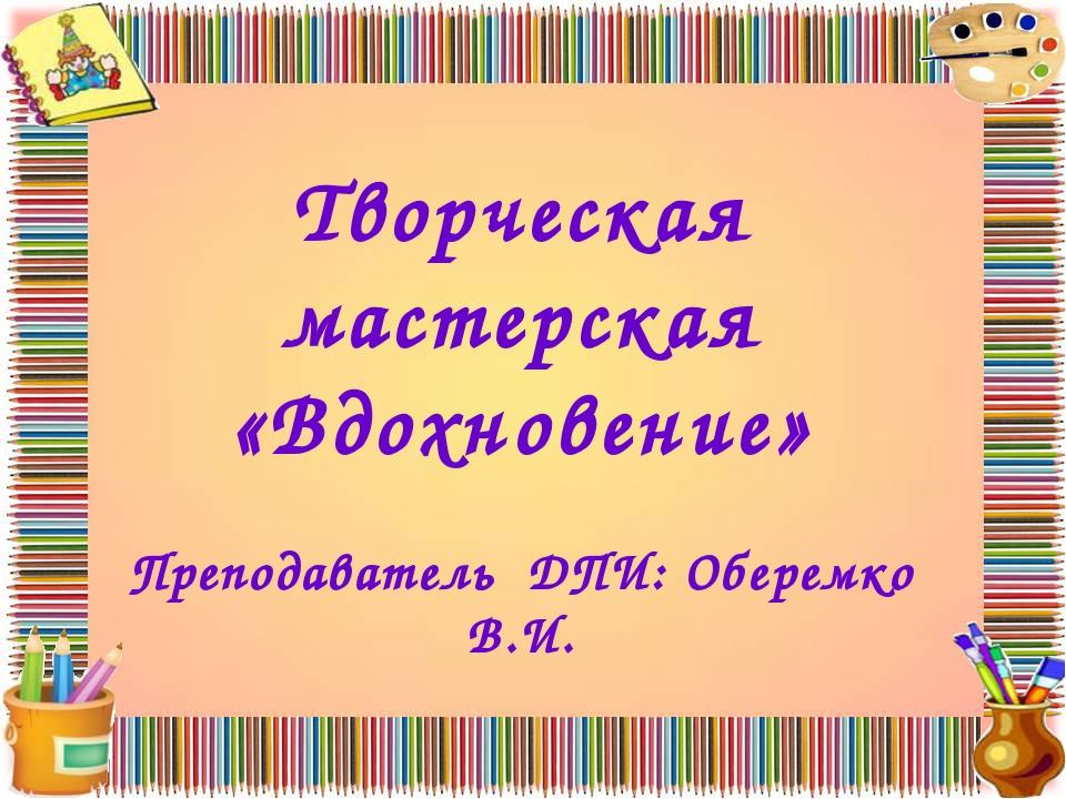 Творческая мастерская «Вдохновение» Преподаватель ДПИ: Оберемко В.И.