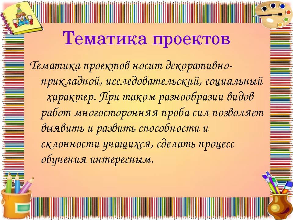 Тематика проектов Тематика проектов носит декоративно-прикладной, исследовате...