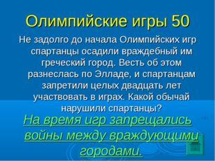 Олимпийские игры 50 Не задолго до начала Олимпийских игр спартанцы осадили вр