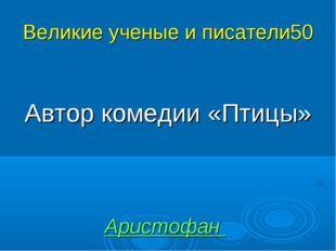 Великие ученые и писатели50 Автор комедии «Птицы» Аристофан