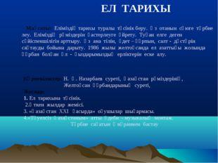 ЕЛ ТАРИХЫ Мақсаты: Еліміздің тарихы туралы түсінік беру. Өз отанын сүюге тәр