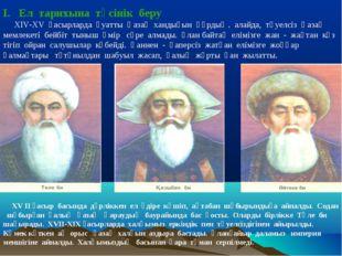 І. Ел тарихына түсінік беру ХІV-XV ғасырларда қуатты Қазақ хандығын құрдық .