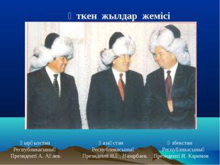 Өткен жылдар жемісі Қырғызстан  Қазақстан  Өзбекстан Республикасының Респу