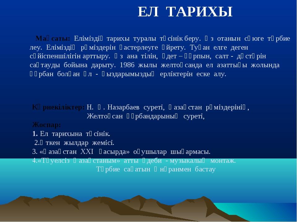 ЕЛ ТАРИХЫ Мақсаты: Еліміздің тарихы туралы түсінік беру. Өз отанын сүюге тәр...
