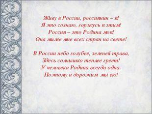 Живу в России, россиянин – я! Я это сознаю, горжусь я этим! Россия – это Роди