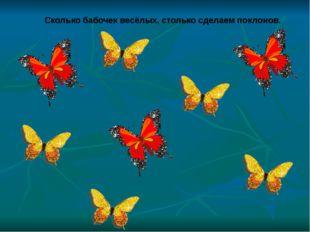 Сколько бабочек весёлых, столько сделаем поклонов.