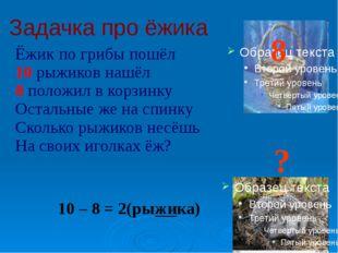 Задачка про ёжика Ёжик по грибы пошёл 10 рыжиков нашёл 8 положил в корзинку О