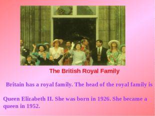 The British Royal Family Britain has a royal family. The head of the royal f