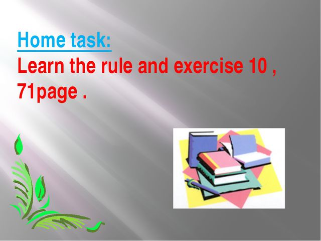 Home task: Learn the rule and exercise 10 , 71page .