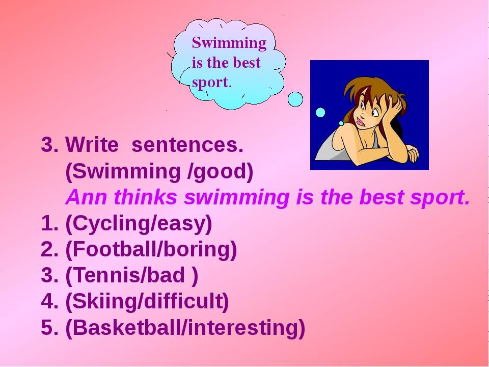 3. Write sentences. (Swimming /good) Ann thinks swimming is the best sport....