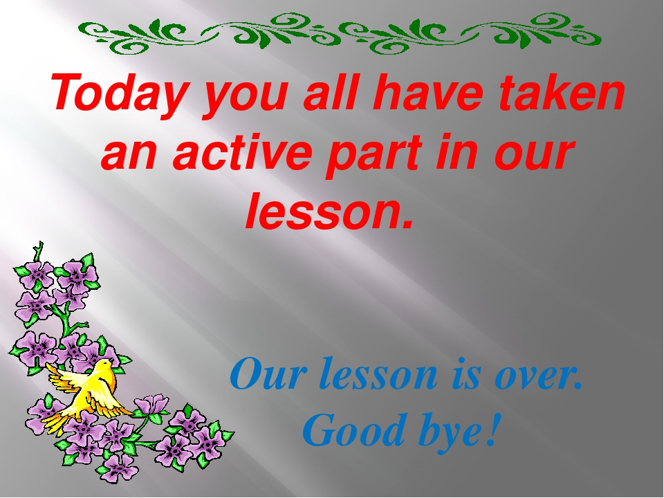 Today you all have taken an active part in our lesson. Our lesson is over. Go...