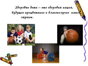 Здоровые дети – это здоровая нация, будущее процветание и благополучие нашей
