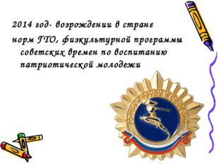 2014 год- возрождении в стране норм ГТО, физкультурной программы советских вр