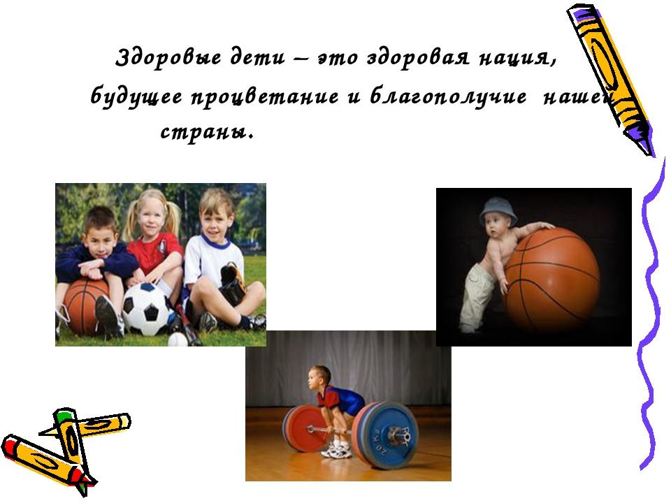 Здоровые дети – это здоровая нация, будущее процветание и благополучие нашей...