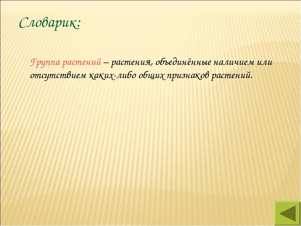 Словарик: Группа растений – растения, объединённые наличием или отсутствием...