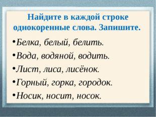 Найдите в каждой строке однокоренные слова. Запишите. Белка, белый, белить. В