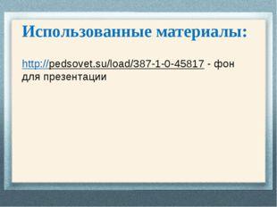 Использованные материалы: http://pedsovet.su/load/387-1-0-45817 - фон для пре