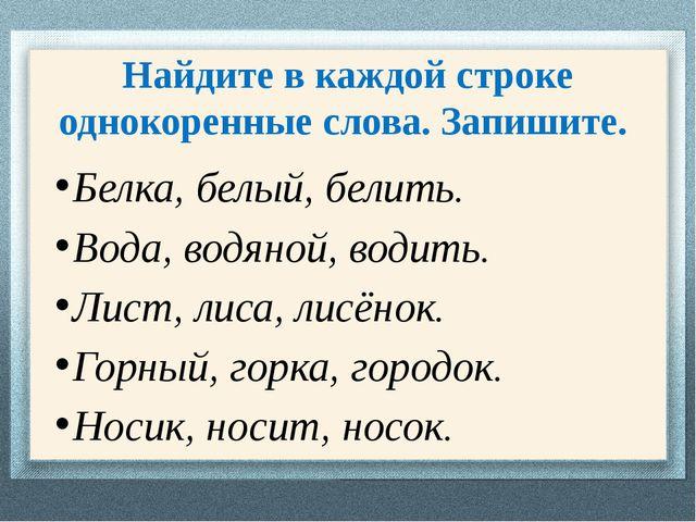 Найдите в каждой строке однокоренные слова. Запишите. Белка, белый, белить. В...