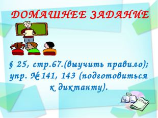 ДОМАШНЕЕ ЗАДАНИЕ § 25, стр.67.(выучить правило); упр. № 141, 143 (подготовить