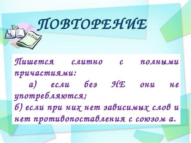 ПОВТОРЕНИЕ Пишется слитно с полными причастиями: а) если без НЕ они не употре...