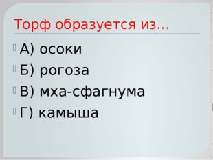 Торф образуется из… А) осоки Б) рогоза В) мха-сфагнума Г) камыша
