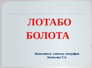 ЛОТАБО БОЛОТА Выполнила: учитель географии Котюсова Т.А.