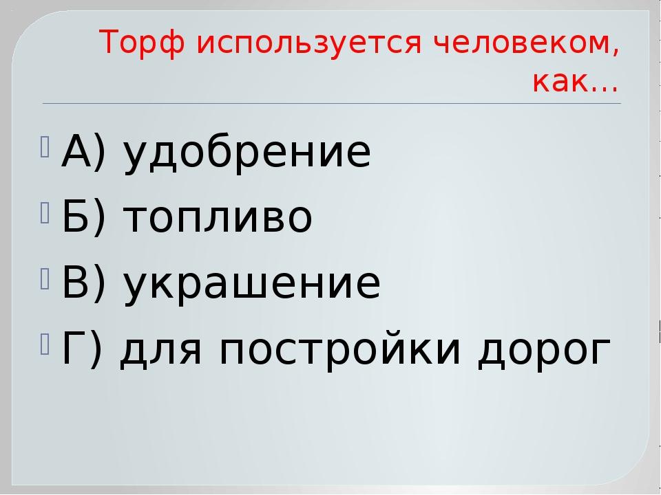 Торф используется человеком, как… А) удобрение Б) топливо В) украшение Г) для...