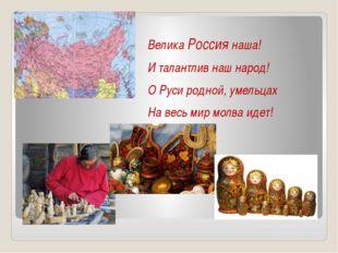 Велика Россия наша! И талантлив наш народ! О Руси родной, умельцах На весь ми