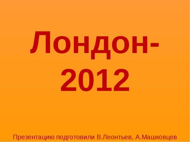 Лондон-2012 Презентацию подготовили В.Леонтьев, А.Машковцев