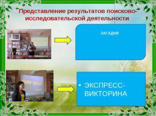 Представление результатов поисково-исследовательской деятельности ЗАГАДКИ ЭКС