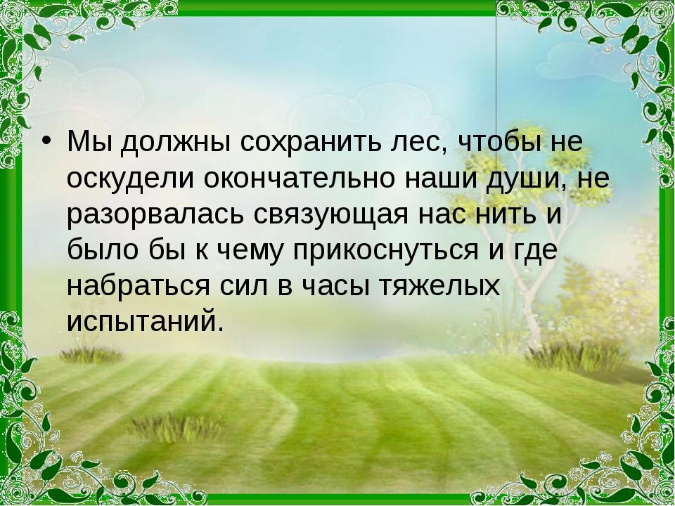 Мы должны сохранить лес, чтобы не оскудели окончательно наши души, не разорва...