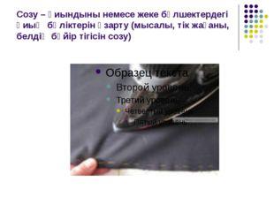 Созу – қиындыны немесе жеке бөлшектердегі қиық бөліктерін ұзарту (мысалы, тік