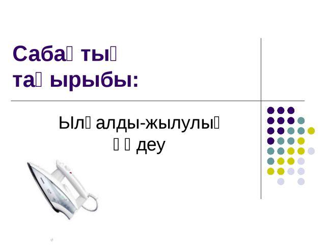 Сабақтың тақырыбы: Ылғалды-жылулық өңдеу