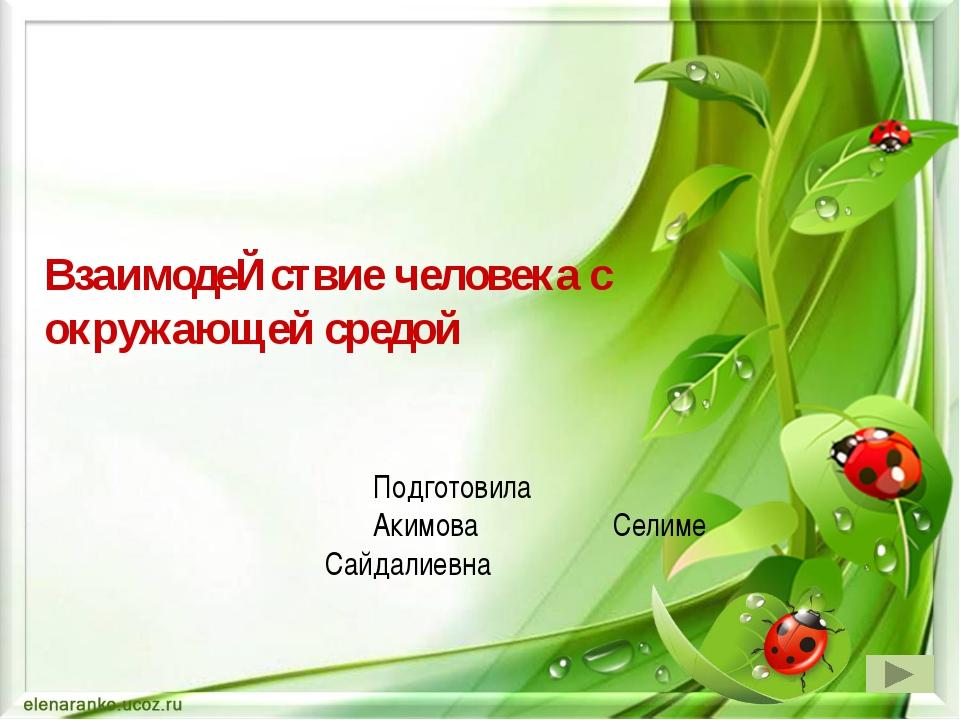 ВзаимодеЙствие человека с окружающей средой Подготовила Акимова Селиме Сайдал...