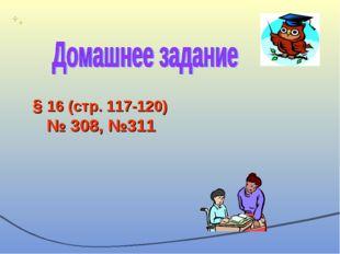 § 16 (стр. 117-120) № 308, №311